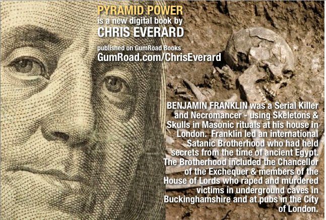 British author CHRIS EVERARD reveals in his new book that BENJAMIN FRANKLIN was a SERIAL KILLER, and a member of an ancient Blood Cult which has it's roots in ancient Egypt - far from being a benevolent 'Founding Father' - Franklin conspired and orchestrated a massive scam against the whole of humanity - and his accomplices were members of the House of Lords